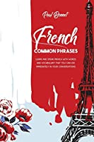 French Common Phrases: Learn And Speak French With Words And Vocabulary That You Can Use Immediately In Your Conversations