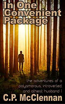 In One Convenient Package: The Adventures of a Polyamorous, Introverted and Atheist Husband - Part I by [C.P. McClennan]