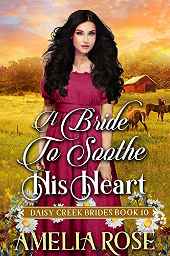 A Bride to Soothe His Heart: Inspirational Western Romance (Daisy Creek Brides Book 10) by [Amelia Rose]