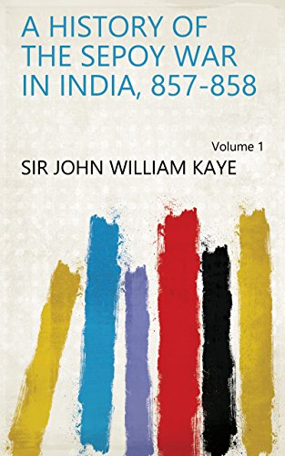A History of the Sepoy War in India, 857-858 Volume 1 (English Edition)