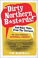 Dirty Northern B*st*rds! and Other Tales from the Terraces: The Story of Britain's Football Chants
