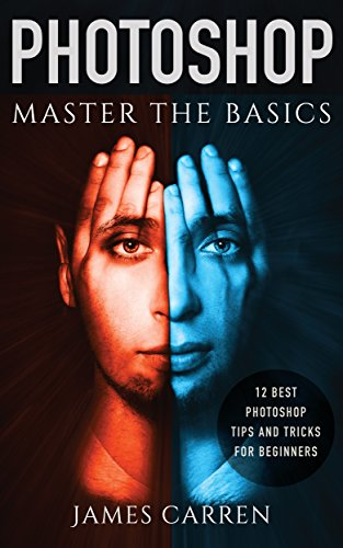 Master The Basics of Photoshop:  - 12 Best Photoshop Tips and Tricks for Beginners (English Edition)