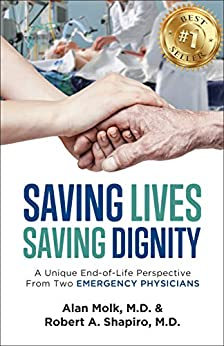 Saving Lives, Saving Dignity: A Unique End-of-Life Perspective From Two Emergency Physicians by [Alan Molk, Robert Shapiro]