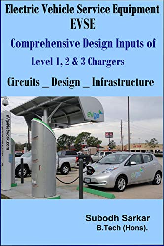 Electric Vehicle Service Equipment - EVSE - Comprehensive Design Inputs of Level 1,2 & 3 Chargers: Circuits, Design & Infrastructure of EVSE