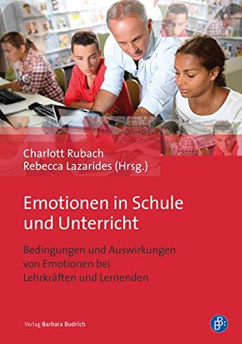 Emotionen in Schule und Unterricht: Bedingungen und Auswirkungen von Emotionen bei Lehrkräften und Lernenden