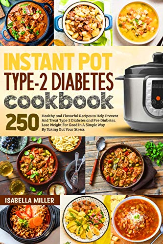 Instant Pot Type-2 Diabetes Cookbook: 250 Healthy and Flavorful Recipes to Help Prevent And Treat Type-2 Diabetes and Pre-Diabetes. Lose Weight For Good In A Simple Way By Taking Out Your Stress.
