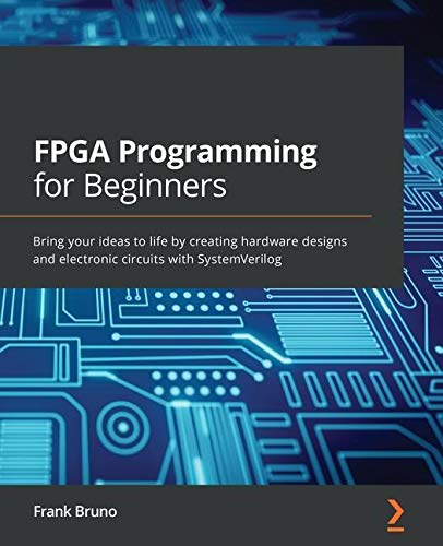 Compare Textbook Prices for FPGA Programming for Beginners: Bring your ideas to life by creating hardware designs and electronic circuits with SystemVerilog  ISBN 9781789805413 by Bruno, Frank
