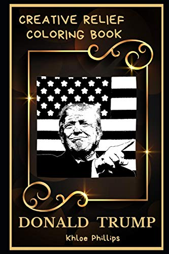 Donald Trump Creative Relief Coloring Book: Powerful Motivation and Success, Calm Mindset and Peace Relaxing Coloring Book for Adults (Donald Trump Creative Relief Coloring Books, Band 0)