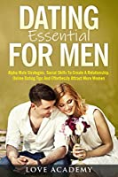 Dating Essential for Men: Alpha Male Strategies, Social Skills To Create A Relationship, Online Dating Tips And Effortlessly Attract More Women
