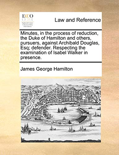 Minutes, in the process of reduction, the Duke of Hamilton and others, pursuers, against Archibald Douglas, Esq; defende