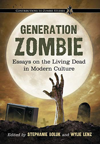 Generation Zombie: Essays on the Living Dead in Modern Culture (Contributions to Zombie Studies)
