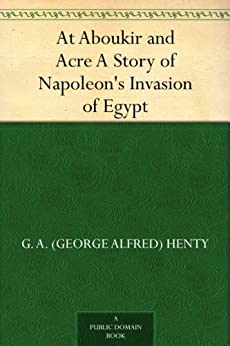 At Aboukir and Acre A Story of Napoleon's Invasion of Egypt by [G. A. (George Alfred) Henty]