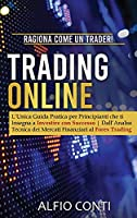 Trading Online: Ragiona Come un Trader! L'Unica Guida Pratica per Principianti che ti Insegna a Investire con Successo Dall'Analisi Tecnica dei Mercati Finanziari al Forex Trading