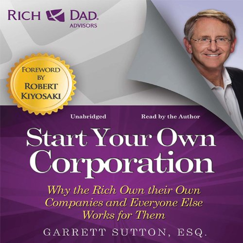 Rich Dad Advisors: Start Your Own Corporation     Why the Rich Own Their Own Companies and Everyone Else Works for Them              By:                                                                                                                                 Garrett Sutton                               Narrated by:                                                                                                                                 Steve Stratton,                                                                                        Garrett Sutton                      Length: 6 hrs and 56 mins     850 ratings     Overall 4.6