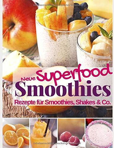 Neue Superfood Smoothies: Das Rezeptbuch: Rezepte für Superfood Smoothie, Shakes & Co. (Gesund & Fit mit Smoothies, Band 2)