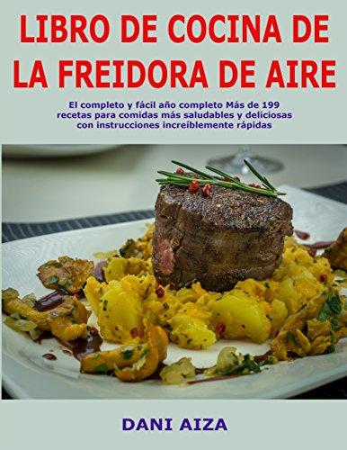 Libro de cocina de la freidora de aire: El completo y fácil año completo Más de 199 recetas para comidas más saludables y deliciosas con instrucciones increíblemente rápidas