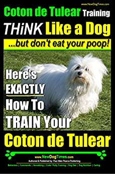 Coton de Tulear Training ~ Think Like a Dog....but Don't Eat Your Poop!: Here's EXACTLY How to Train Your Coton de Tulear by [Paul Allen Pearce]