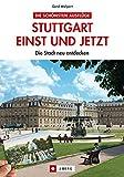 Stuttgart einst und jetzt: Die Stadt neu entdecken - Gerd Wolpert