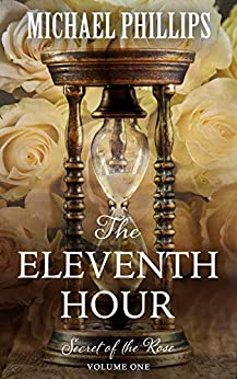The Eleventh Hour (Secret of the Rose Book 1) by [Michael Phillips]