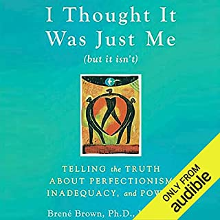I Thought It Was Just Me (but it isn't)     Telling the Truth about Perfectionism, Inadequacy, and Power              Written by:                                                                                                                                 Brené Brown                               Narrated by:                                                                                                                                 Lauren Fortgang                      Length: 10 hrs and 44 mins     86 ratings     Overall 4.3