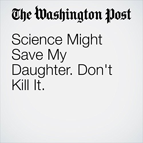 Science Might Save My Daughter. Don't Kill It. copertina