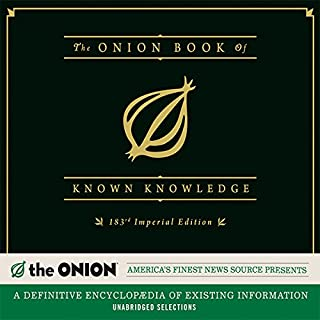 The Onion Book of Known Knowledge     A Definitive Encyclopaedia of Existing Information              By:                                                                                                                                 The Onion                               Narrated by:                                                                                                                                 Avery Sanford,                                                                                        June Bunt                      Length: 3 hrs and 46 mins     55 ratings     Overall 3.7