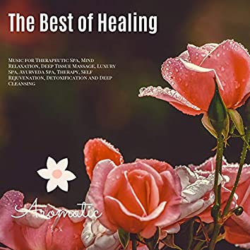 The Best Of Healing (Music For Therapeutic Spa, Mind Relaxation, Deep Tissue Massage, Luxury Spa, Ayurveda Spa, Therapy, Self Rejuvenation, Detoxification And Deep Cleansing)