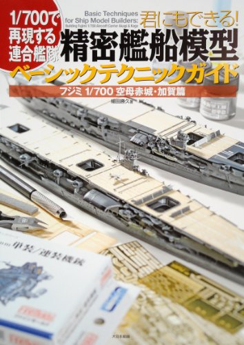 君にもできる!精密艦船模型ベーシックテクニックガイド―フジミ1/700空母赤城・加賀篇 1/700で再現する連合艦隊