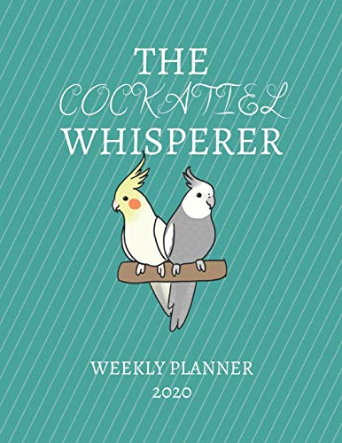 The Cockatiel Whisperer Weekly Planner 2020: Cockatiel Lover, Mom Dad, Aunt Uncle, Grandparents, Him Her Gift Idea For Men & Women | Weekly Planner ... To Do List & Notes Sections | Calendar Views