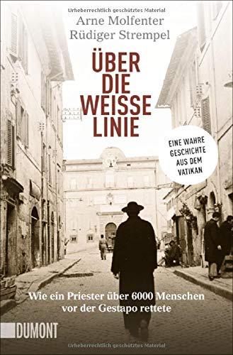 Über die weiße Linie: Wie ein Priester über 6.000 Menschen vor der Gestapo rettete. Eine wahre Geschichte aus dem Vatikan (Taschenbücher)