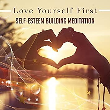 Love Yourself First: Self (Esteem Building Meditation, Self-Confidence Music, Find Inner Peace with Sound)