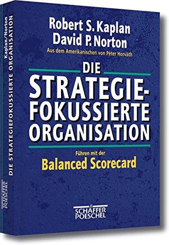 Kaplan Robert S.,Norton David P., Die Strategiefokussierte Organisation - Führen mit der Balanced Scorecard
