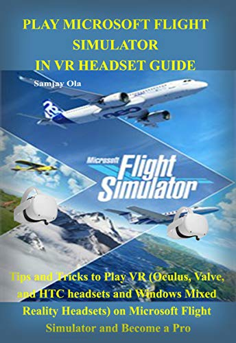 PLAY MICROSOFT FLIGHT SIMULATOR IN VR HEADSET GUIDE : Tips and Tricks to Play VR (Oculus, Valve, and...