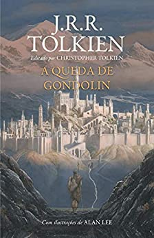 A Queda de Gondolin por [J.R.R. Tolkien, Alan Lee, Christopher Tolkien, Reinaldo José Lopes]