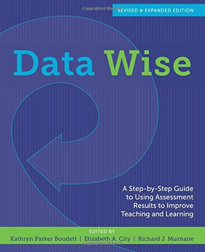 Data Wise, Revised and Expanded Edition: A Step-by-Step Guide to Using Assessment Results to Improve Teaching and Learni
