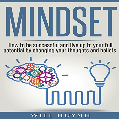 Mindset: How to Be Successful and Live Up to Your Full Potential by Changing Your Thoughts and Beliefs audiobook cover art