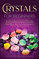 Crystals for Beginners: The Ultimate Beginners Guide To Relieve Stress, Anxiety, And Trauma With The Power Of Crystals; Chakra Balance, Reiki, And Healing Techniques To Heal Your Body, Mind, And Soul