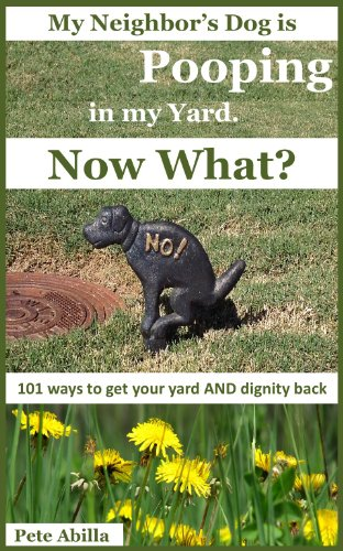 My Neighbor's Dog is Pooping on my Lawn. Now What? 101 Ways to Get Your Yard and Dignity Back