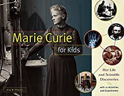 Image: Marie Curie for Kids: Her Life and Scientific Discoveries, with 21 Activities and Experiments (For Kids series) | Paperback: 144 pages | by Amy M. O'Quinn (Author). Publisher: Chicago Review Press (November 1, 2016)