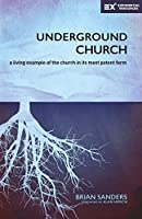 Underground Church: A Living Example of the Church in Its Most Potent Form (Exponential)