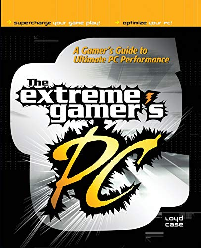 Extreme Gamer's PC: A Gamer's Guide to PC Ultimate Performance