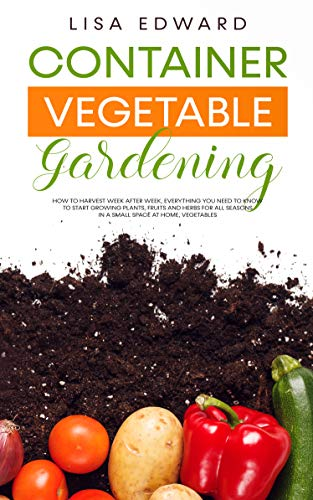 CONTAINER VEGETABLE GARDENING: HOW TO HARVEST WEEK AFTER WEEK, EVERYTHING YOU NEED TO KNOW TO START GROWING PLANTS, FRUITS AND HERBS FOR ALL SEASONS IN A SMALL SPACE AT HOME, VEGETABLES