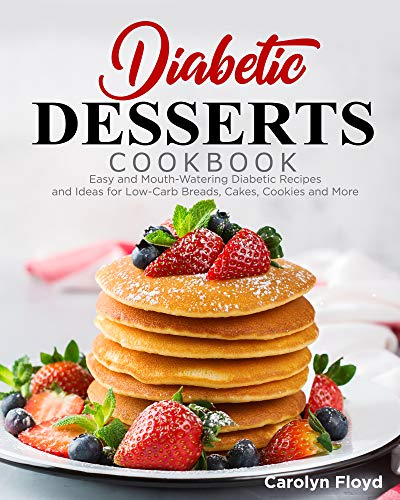Diabetic Desserts Cookbook: Easy and Mouthwatering Diabetic Recipes and Ideas for Low-Carb Breads, Cakes, Cookies and More