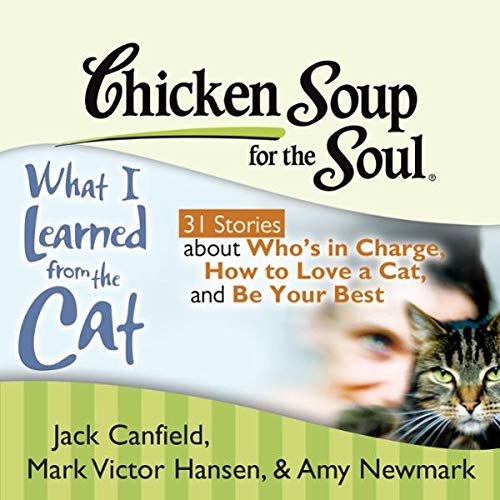 Chicken Soup for the Soul: What I Learned from the Cat - 31 Stories about Who's in Charge, How to Love a Cat, and Be Your Best                   By:                                                                                                                                 Jack Canfield,                                                                                        Mark Victor Hansen,                                                                                        Amy Newmark,                   and others                          Narrated by:                                                                                                                                 Teri Clark Linden,                                                                                        Fred Stella                      Length: 3 hrs and 17 mins     10 ratings     Overall 4.0