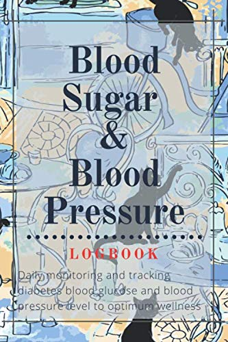 Blood Sugar and Blood Pressure Logbook: Daily monitoring and tracking diabetes blood glucose and blood pressure level to optimum wellness