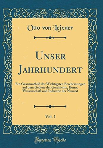 Unser Jahrhundert, Vol. 1: Ein Gesammtbild der Wichtigsten Erscheinungen auf dem Gebiete der Geschichte, Kunst, Wissenschaft und Industrie der Neuzeit (Classic Reprint)
