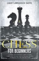 Chess for Beginners: A Clear and Complete Guide to Easily Learn How to Play Chess with Basic Tactics, Strategies, and Tips for Beginners