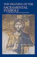 The Meaning of the Sacramental Symbols: Answers to Today's Questions