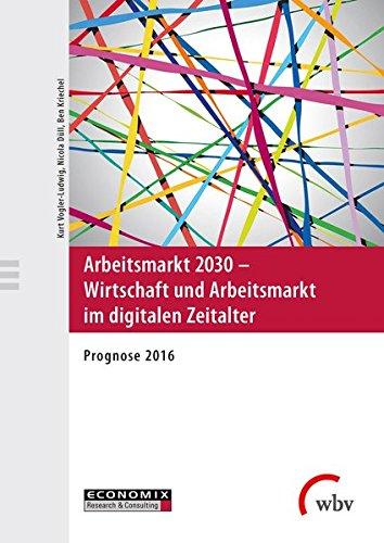 Arbeitsmarkt 2030 - Wirtschaft und Arbeitsmarkt im digitalen Zeitalter: Prognose 2016
