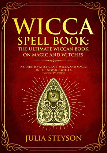 Wicca Spell Book: The Ultimate Wiccan Book on Magic and Witches : A Guide to Witchcraft, Wicca and Magic in the New Age with a Divinity Code (New Age and Divination Book 3)